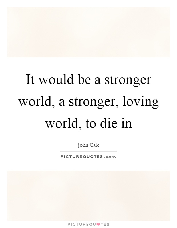 It would be a stronger world, a stronger, loving world, to die in Picture Quote #1