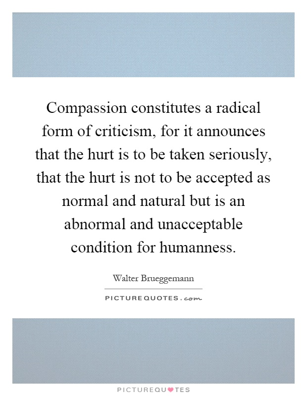 Compassion constitutes a radical form of criticism, for it announces that the hurt is to be taken seriously, that the hurt is not to be accepted as normal and natural but is an abnormal and unacceptable condition for humanness Picture Quote #1