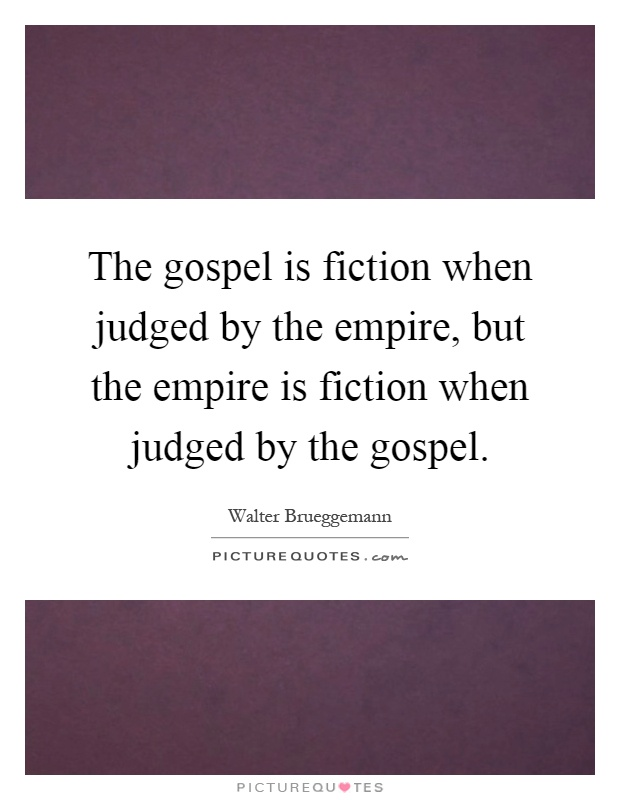 The gospel is fiction when judged by the empire, but the empire is fiction when judged by the gospel Picture Quote #1