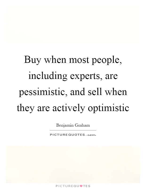 Buy when most people, including experts, are pessimistic, and sell when they are actively optimistic Picture Quote #1