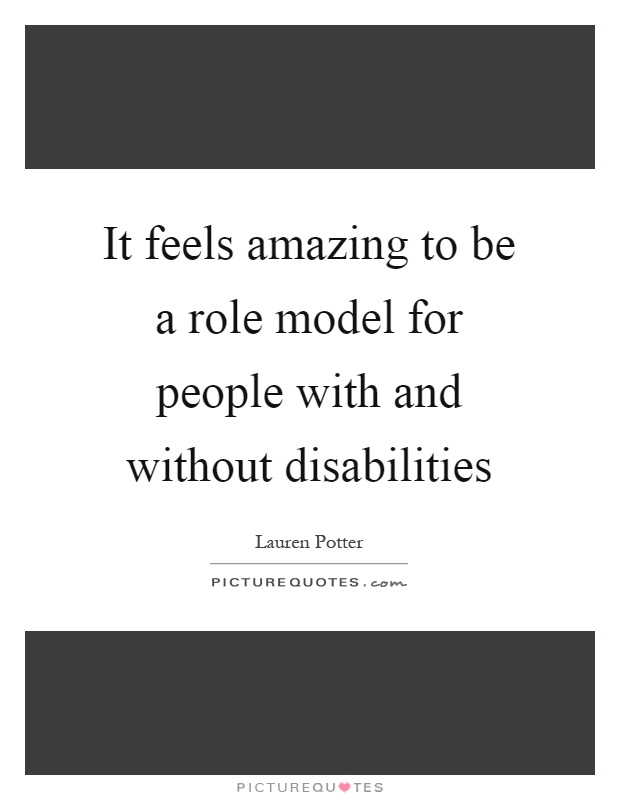 It feels amazing to be a role model for people with and without disabilities Picture Quote #1