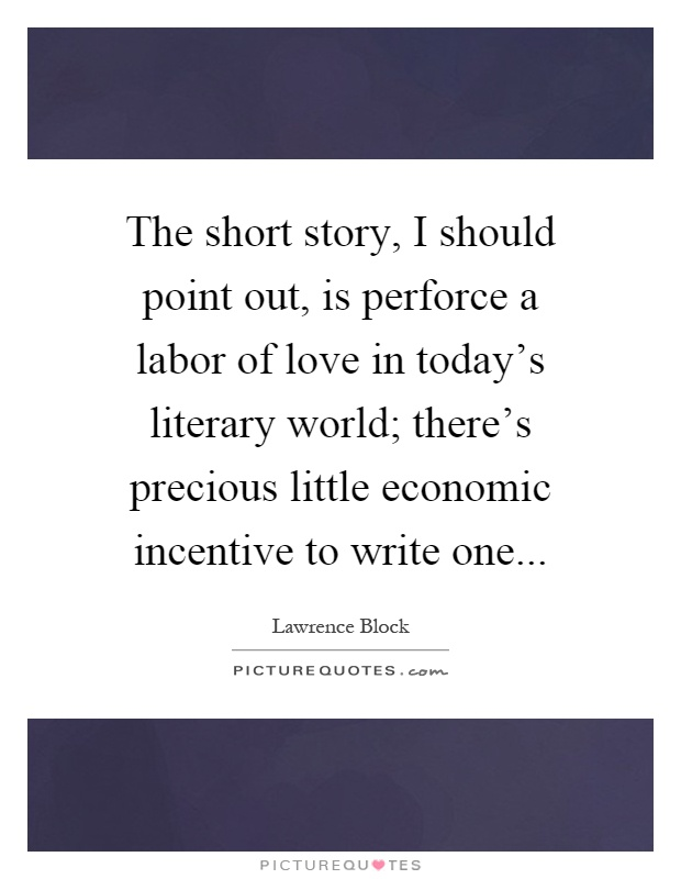 The short story, I should point out, is perforce a labor of love in today's literary world; there's precious little economic incentive to write one Picture Quote #1