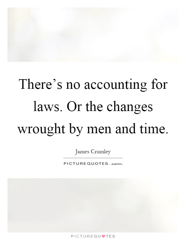There's no accounting for laws. Or the changes wrought by men and time Picture Quote #1