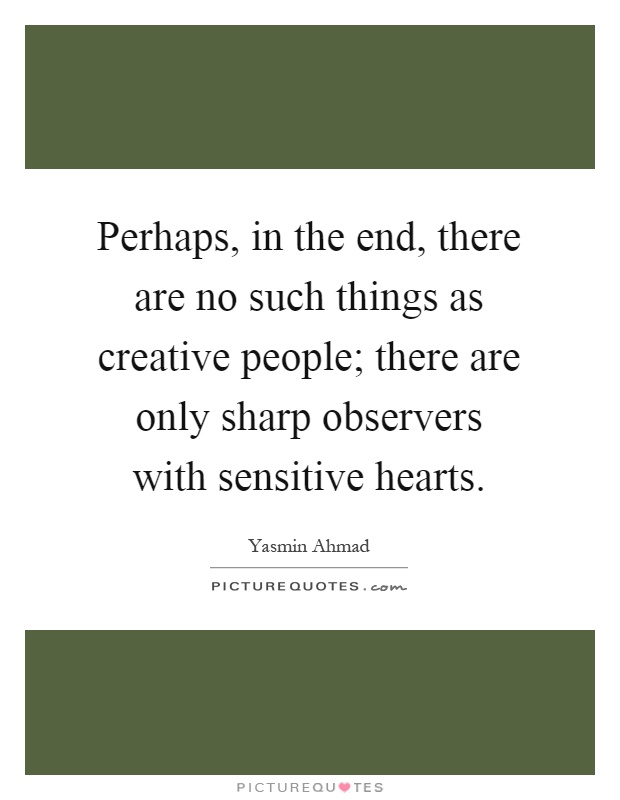 Perhaps, in the end, there are no such things as creative people; there are only sharp observers with sensitive hearts Picture Quote #1
