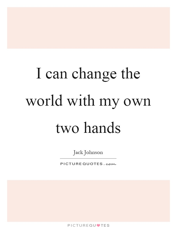 I can change the world with my own two hands Picture Quote #1