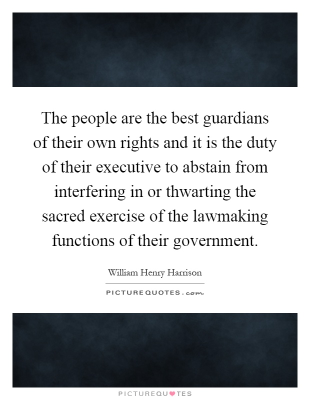 The people are the best guardians of their own rights and it is the duty of their executive to abstain from interfering in or thwarting the sacred exercise of the lawmaking functions of their government Picture Quote #1