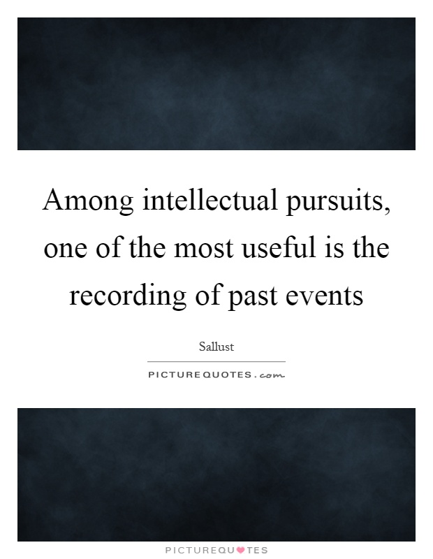 Among intellectual pursuits, one of the most useful is the recording of past events Picture Quote #1