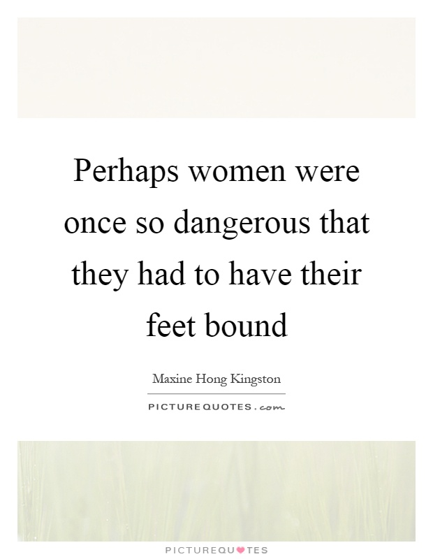 Perhaps women were once so dangerous that they had to have their feet bound Picture Quote #1