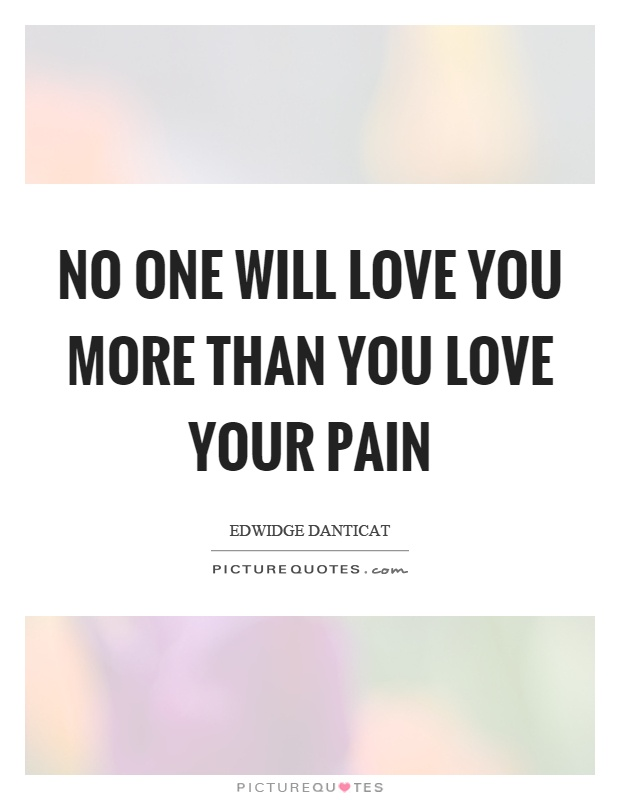 No one will love you more than you love your pain Picture Quote #1