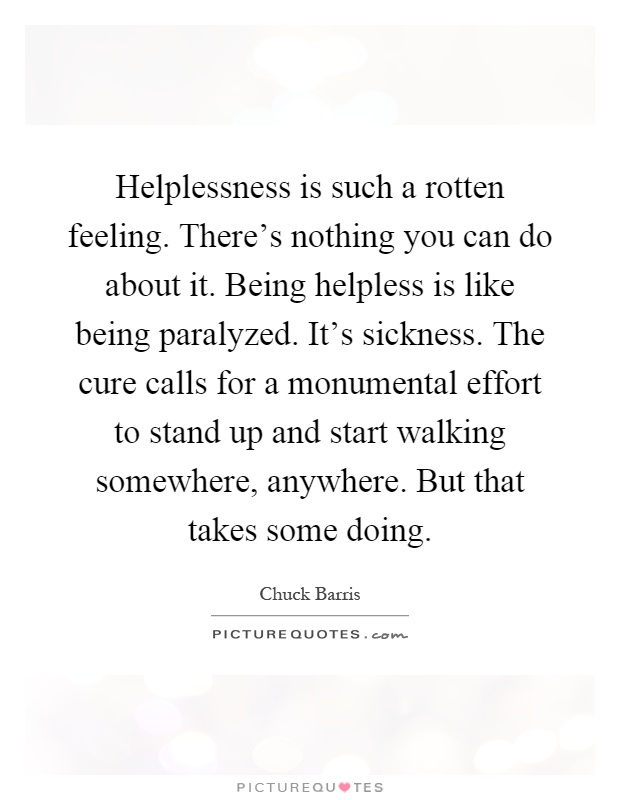 Helplessness is such a rotten feeling. There's nothing you can do about it. Being helpless is like being paralyzed. It's sickness. The cure calls for a monumental effort to stand up and start walking somewhere, anywhere. But that takes some doing Picture Quote #1