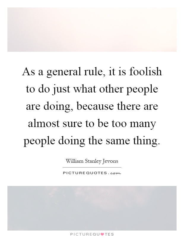As a general rule, it is foolish to do just what other people are doing, because there are almost sure to be too many people doing the same thing Picture Quote #1