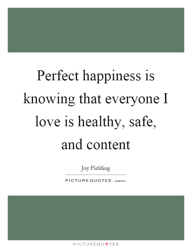 Perfect happiness is knowing that everyone I love is healthy, safe, and content Picture Quote #1