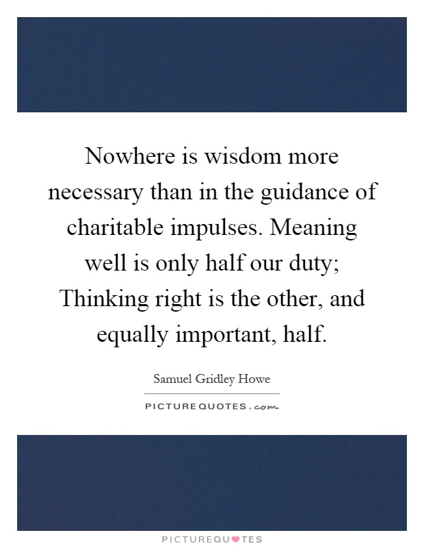 Nowhere is wisdom more necessary than in the guidance of charitable impulses. Meaning well is only half our duty; Thinking right is the other, and equally important, half Picture Quote #1