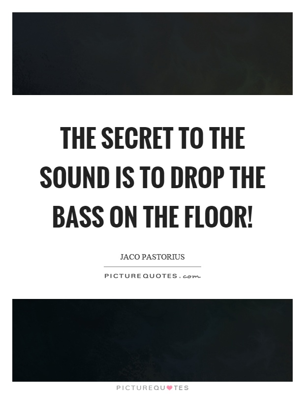 The secret to the sound is to drop the bass on the floor! Picture Quote #1