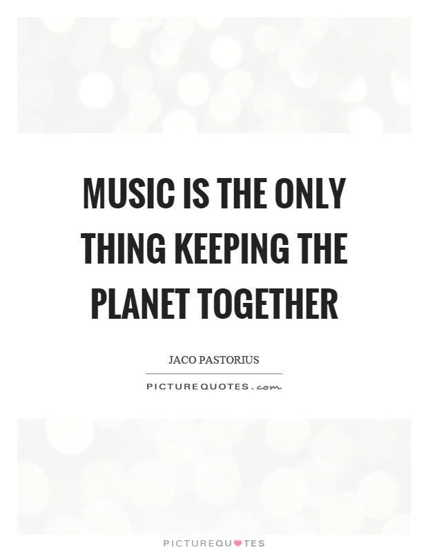 Music is the only thing keeping the planet together Picture Quote #1