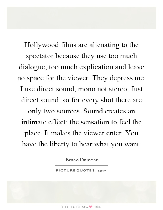Hollywood films are alienating to the spectator because they use too much dialogue, too much explication and leave no space for the viewer. They depress me. I use direct sound, mono not stereo. Just direct sound, so for every shot there are only two sources. Sound creates an intimate effect: the sensation to feel the place. It makes the viewer enter. You have the liberty to hear what you want Picture Quote #1
