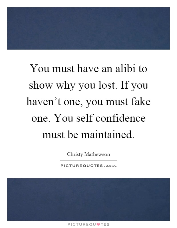 You must have an alibi to show why you lost. If you haven't one, you must fake one. You self confidence must be maintained Picture Quote #1