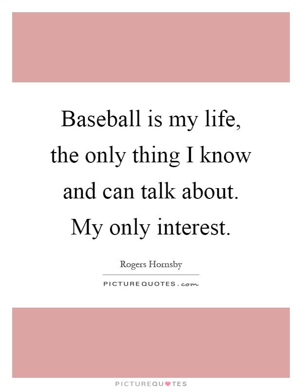 Baseball is my life, the only thing I know and can talk about. My only interest Picture Quote #1