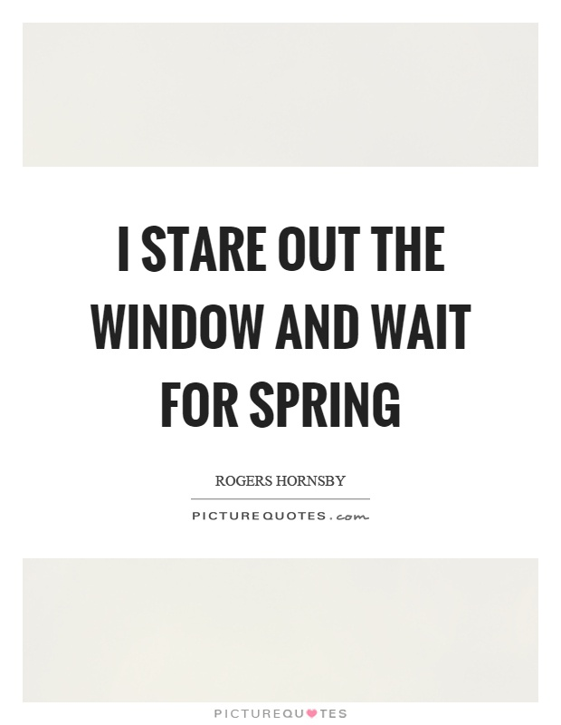 I stare out the window and wait for spring Picture Quote #1