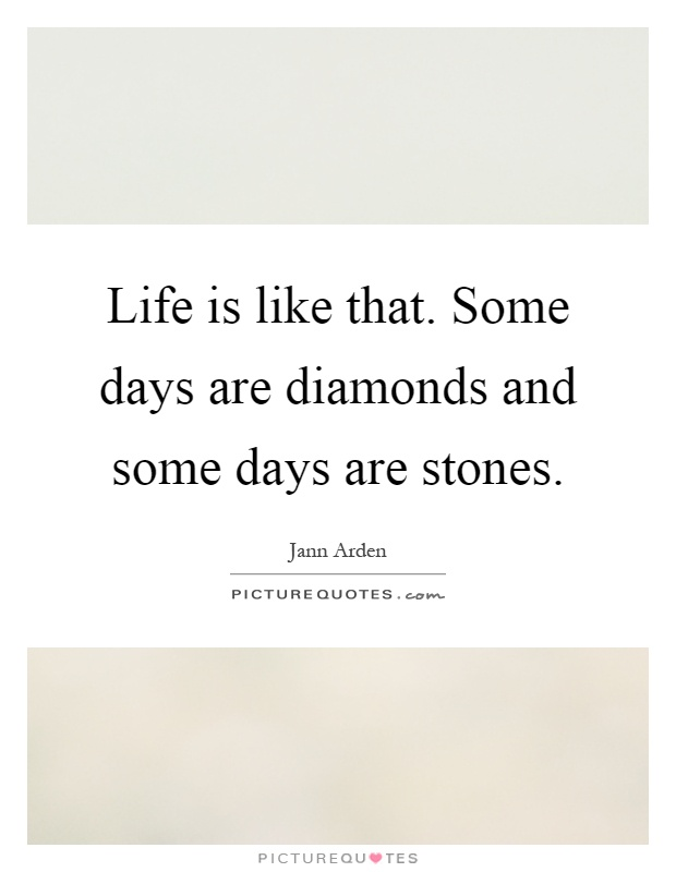 Life is like that. Some days are diamonds and some days are stones Picture Quote #1