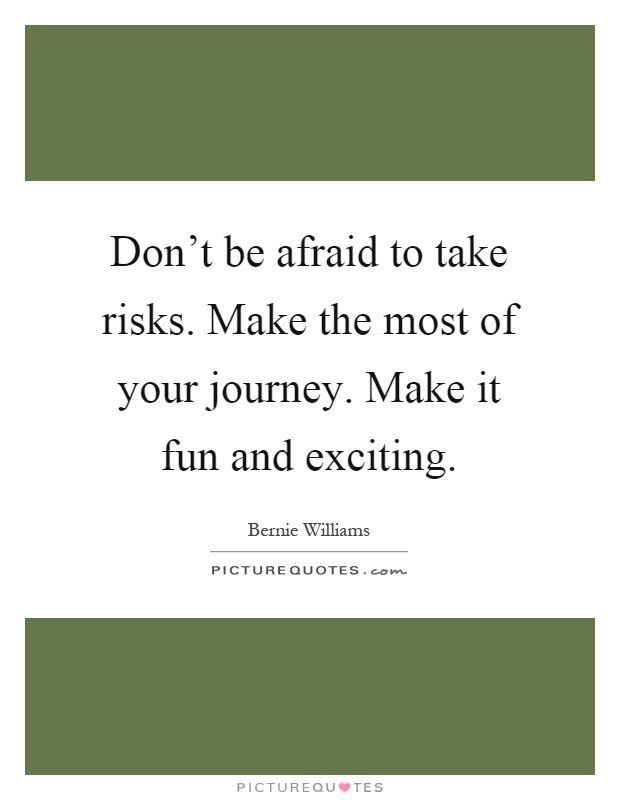 Don't be afraid to take risks. Make the most of your journey. Make it fun and exciting Picture Quote #1