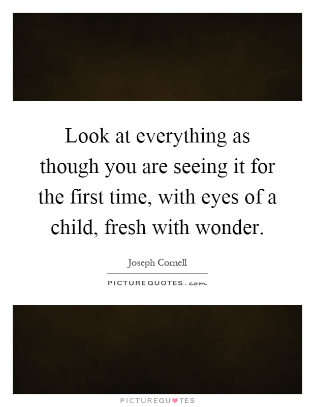 Look at everything as though you are seeing it for the first time, with eyes of a child, fresh with wonder Picture Quote #1