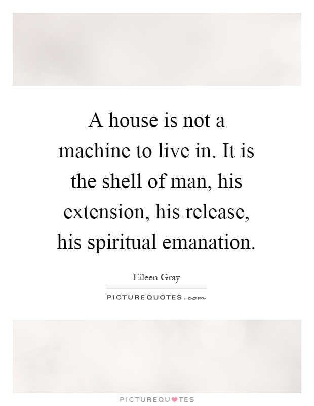 A house is not a machine to live in. It is the shell of man, his extension, his release, his spiritual emanation Picture Quote #1