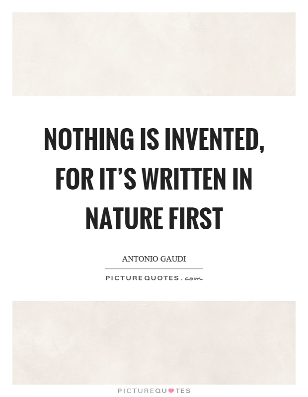 Nothing is invented, for it's written in nature first Picture Quote #1