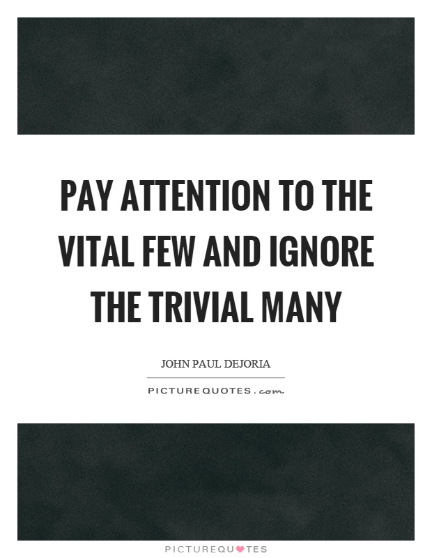 Pay attention to the vital few and ignore the trivial many Picture Quote #1