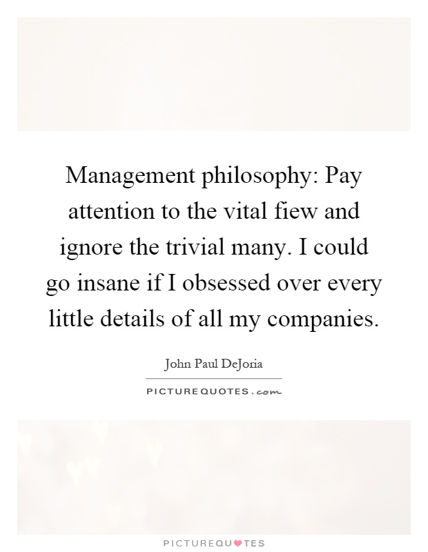 Management philosophy: Pay attention to the vital fiew and ignore the trivial many. I could go insane if I obsessed over every little details of all my companies Picture Quote #1