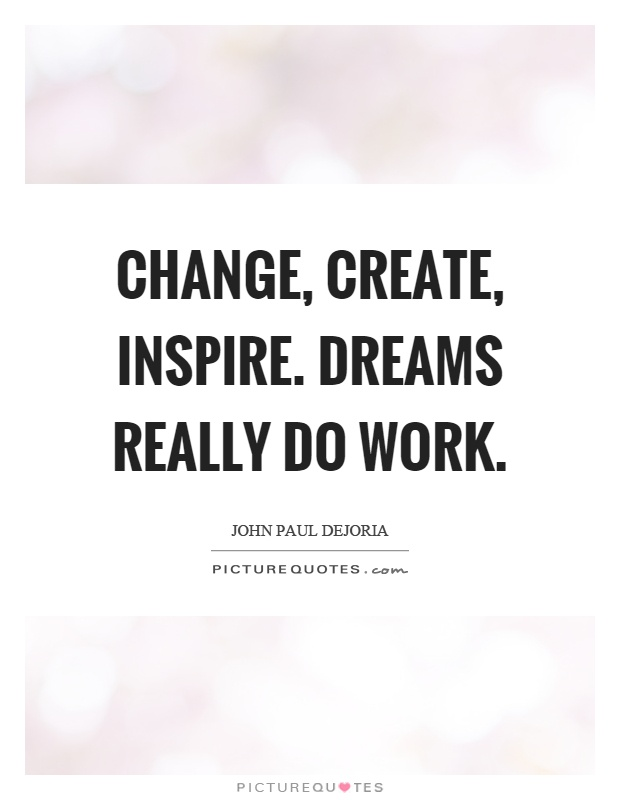 Change, create, inspire. Dreams really do work Picture Quote #1