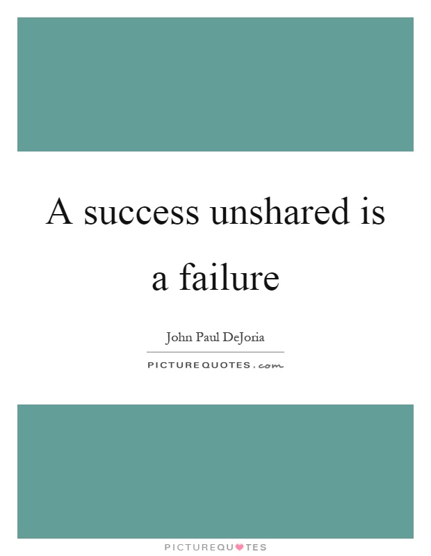 A success unshared is a failure Picture Quote #1