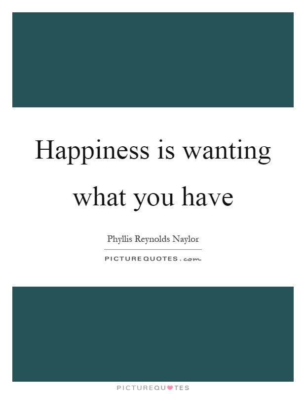 Happiness is wanting what you have Picture Quote #1