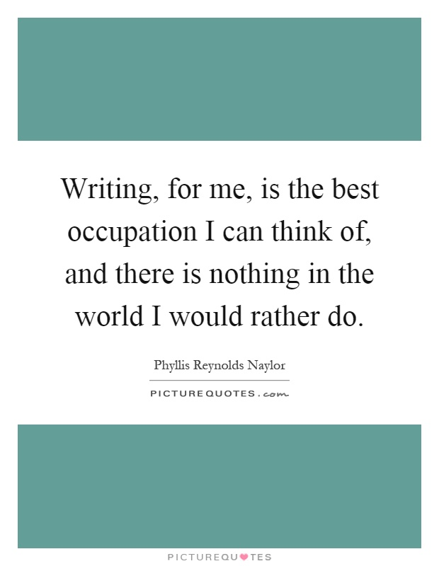 Writing, for me, is the best occupation I can think of, and there is nothing in the world I would rather do Picture Quote #1
