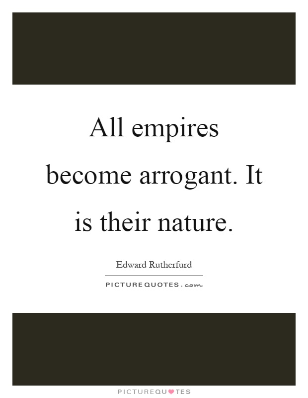 All empires become arrogant. It is their nature Picture Quote #1