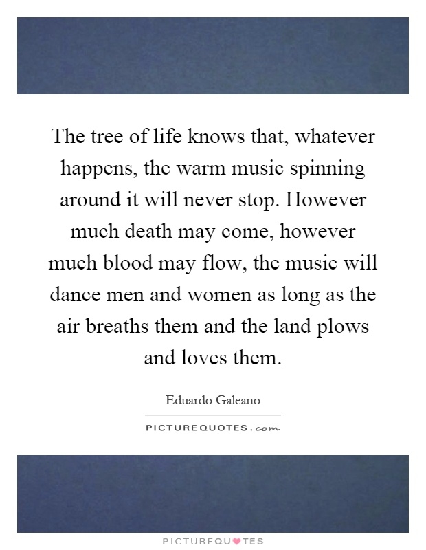 The tree of life knows that, whatever happens, the warm music spinning around it will never stop. However much death may come, however much blood may flow, the music will dance men and women as long as the air breaths them and the land plows and loves them Picture Quote #1