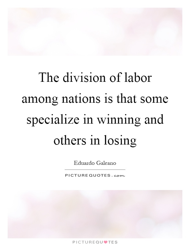 The division of labor among nations is that some specialize in winning and others in losing Picture Quote #1