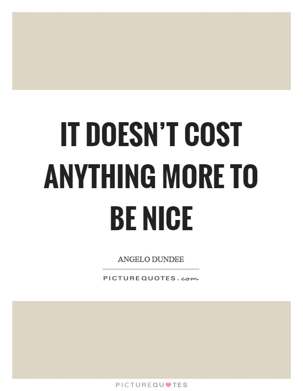 It doesn't cost anything more to be nice Picture Quote #1