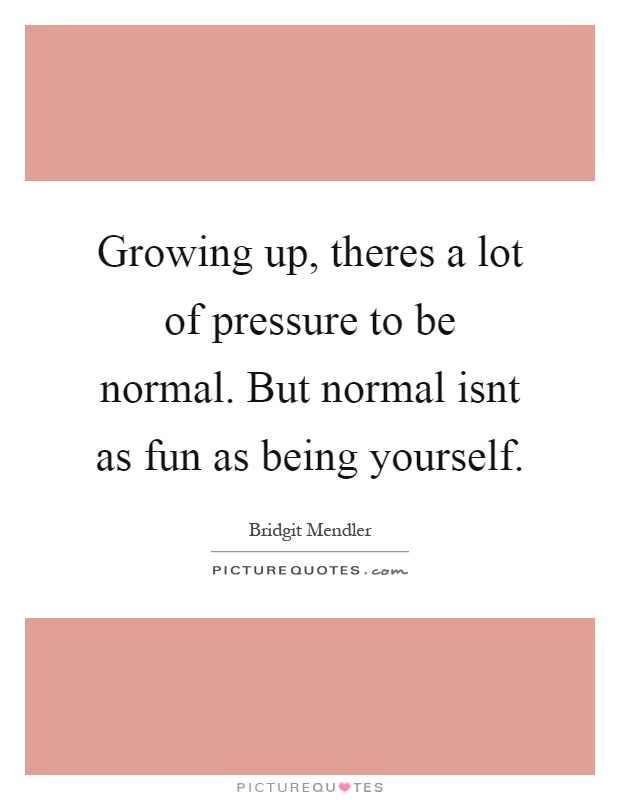 Growing up, theres a lot of pressure to be normal. But normal isnt as fun as being yourself Picture Quote #1
