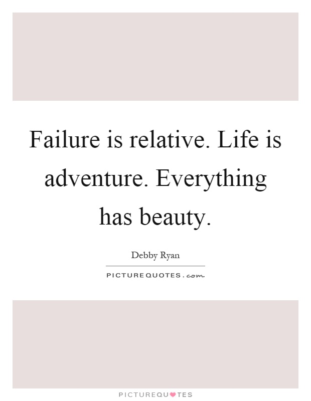 Failure is relative. Life is adventure. Everything has beauty Picture Quote #1