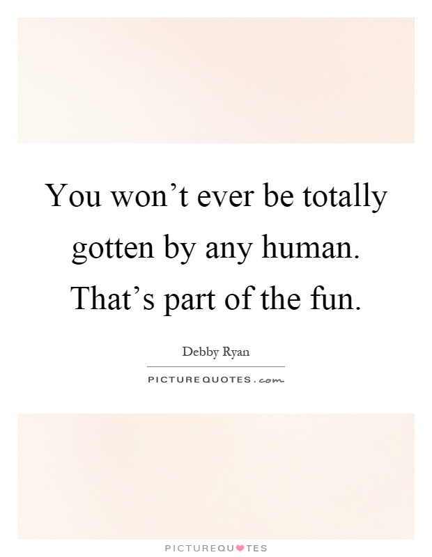 You won't ever be totally gotten by any human. That's part of the fun Picture Quote #1
