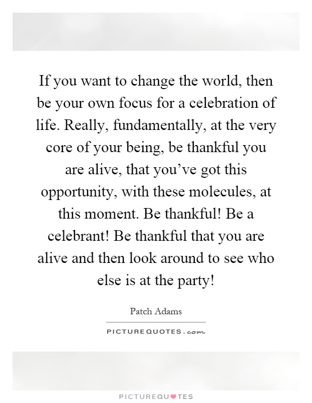 Celebration Of Life Quotes If You Want To Change The World Then Be Your Own Focus For A