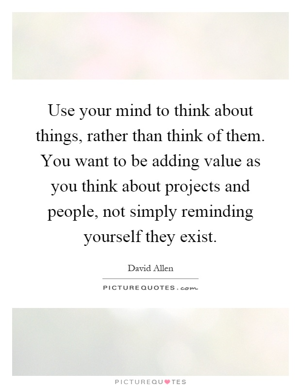 Use your mind to think about things, rather than think of them. You want to be adding value as you think about projects and people, not simply reminding yourself they exist Picture Quote #1