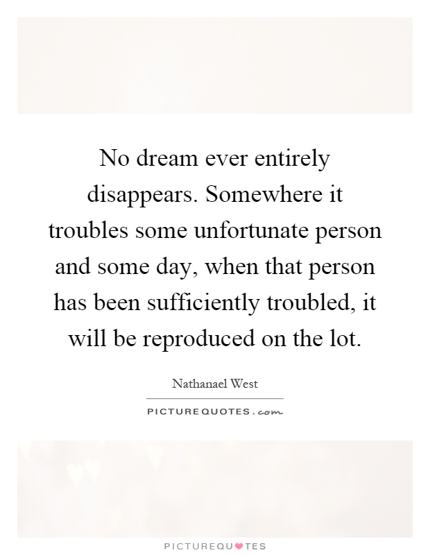 No dream ever entirely disappears. Somewhere it troubles some unfortunate person and some day, when that person has been sufficiently troubled, it will be reproduced on the lot Picture Quote #1