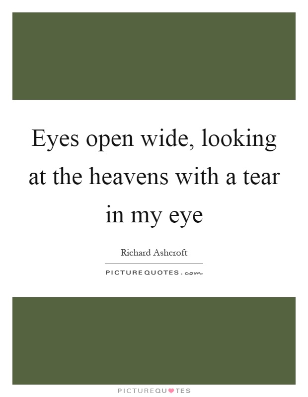 Eyes open wide, looking at the heavens with a tear in my eye Picture Quote #1