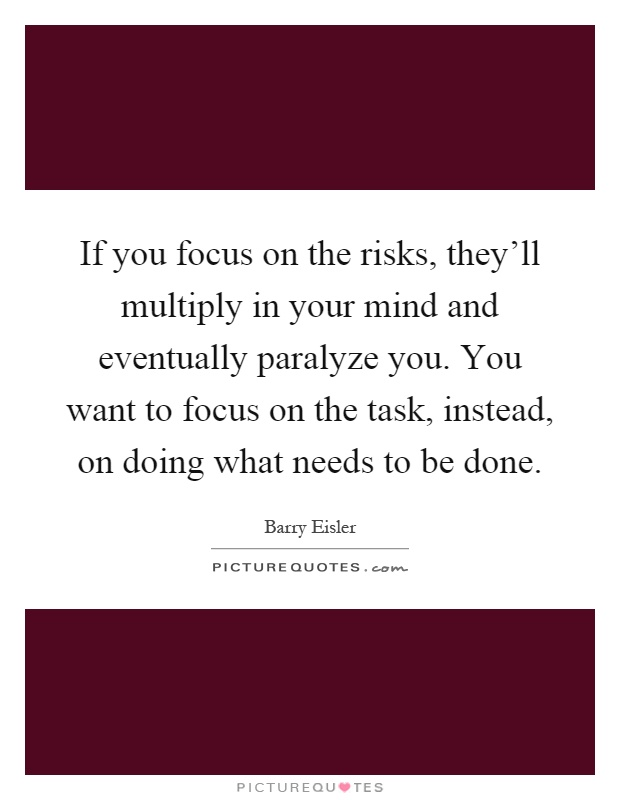 If you focus on the risks, they'll multiply in your mind and eventually paralyze you. You want to focus on the task, instead, on doing what needs to be done Picture Quote #1