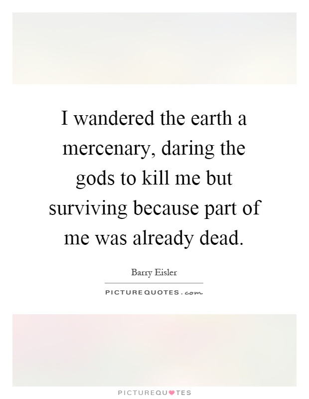 I wandered the earth a mercenary, daring the gods to kill me but surviving because part of me was already dead Picture Quote #1