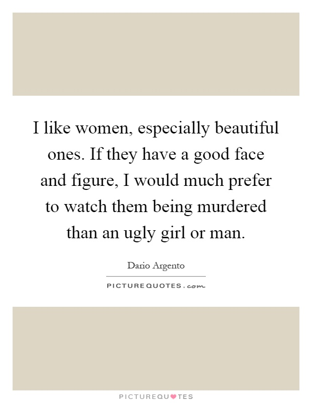 I like women, especially beautiful ones. If they have a good face and figure, I would much prefer to watch them being murdered than an ugly girl or man Picture Quote #1