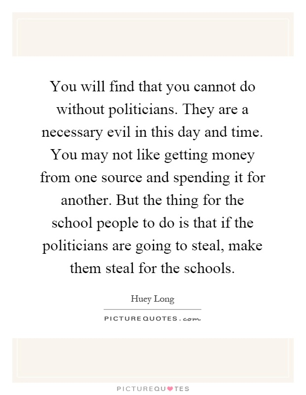 You will find that you cannot do without politicians  They are a