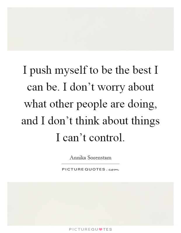 I push myself to be the best I can be. I don't worry about what other people are doing, and I don't think about things I can't control Picture Quote #1